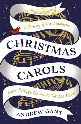 Christmas Carols: From Village Green to Church Choir - Gant, Andrew