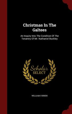 Christmas in the Galtees: An Inquiry Into the Condition of the Tenantry of Mr. Nathaniel Buckley - O'Brien, William, M.D