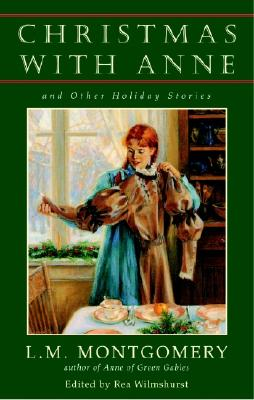 Christmas with Anne and Other Holiday Stories - Montgomery, L M, and Wilmshurst, Rea (Editor)