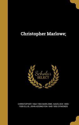 Christopher Marlowe; - Marlowe, Christopher 1564-1593, and Ellis, Havelock 1859-1939, and Symonds, John Addington 1840-1893