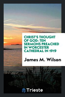 Christ's Thought of God: Ten Sermons Preached in Worcester Cathedral in 1919 - Wilson, James M