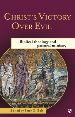 Christ's Victory Over Evil: Biblical Theology and Pastoral Ministry - Bolt, Peter G. (Editor)