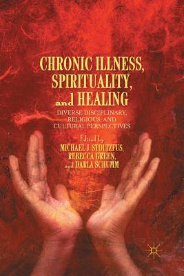 Chronic Illness, Spirituality, and Healing: Diverse Disciplinary, Religious, and Cultural Perspectives - Stoltzfus, M (Editor), and Green, R (Editor), and Schumm, D (Editor)