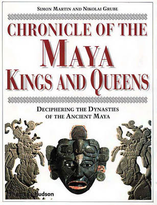 Chronicle of the Maya Kings and Queens: Deciphering the Dynasties of the Ancient Maya - Martin, Simon