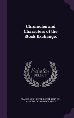 Chronicles and Characters of the Stock Exchange. - Francis, John, and Defoe, Daniel 1661?-1731 Anatomy of Ex (Creator)