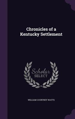 Chronicles of a Kentucky Settlement - Watts, William Courtney