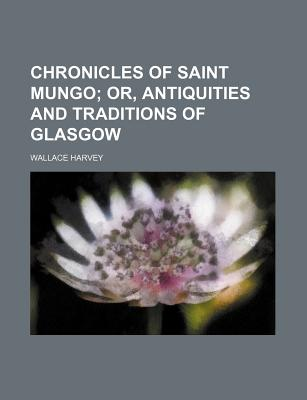Chronicles of Saint Mungo; Or, Antiquities and Traditions of Glasgow - Harvey, Wallace