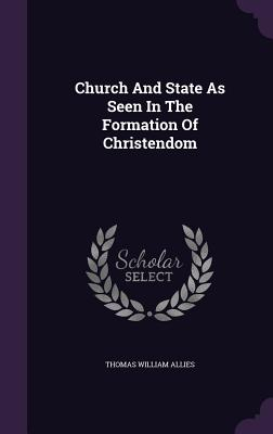 Church and State as Seen in the Formation of Christendom - Allies, Thomas William