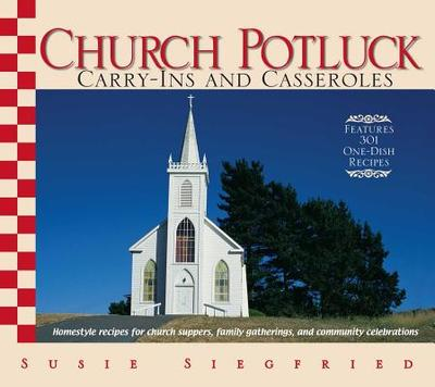 Church Potluck Carry-Ins and Casseroles: Homestyle Recipes for Church Suppers, Family Gatherings, and Community Celebrations - Siegfried, Susie