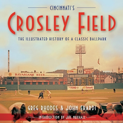 Cincinnati's Crosley Field: The Illustrated History of a Classic Ballpark - Rhodes, Greg, and Erardi, John, and Nuxhall, Joe (Introduction by)