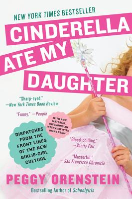 Cinderella Ate My Daughter: Dispatches from the Front Lines of the New Girlie-Girl Culture - Orenstein, Peggy