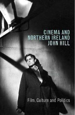 Cinema and Northern Ireland: Film, Culture and Politics - Hill, John