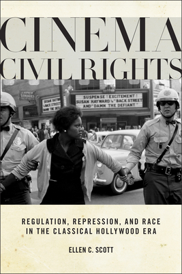 Cinema Civil Rights: Regulation, Repression, and Race in the Classical Hollywood Era - Scott, Ellen C