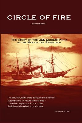 Circle of Fire: The Story of the USS Susquehanna in the War of the Rebellion - Barratt, Peter