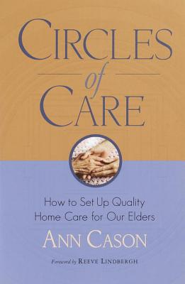 Circles of Care: How to Set Up Quality Care for Our Elders in the Comfort of Their Own Homes - Cason, Ann, and Lindbergh, Reeve (Foreword by)
