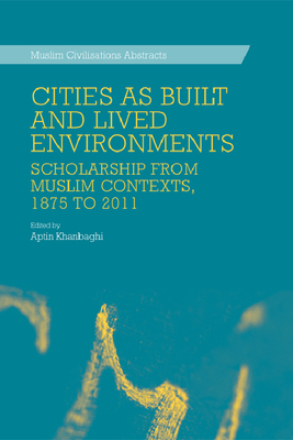 Cities as Built and Lived Environments: Scholarship from Muslim Contexts, 1875 to 2011 - Khanbaghi, Aptin (Editor)