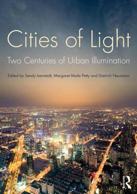 Cities of Light: Two Centuries of Urban Illumination - Isenstadt, Sandy (Editor), and Neumann, Dietrich (Editor), and Maile-Petty, Margaret (Editor)