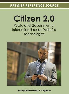 Citizen 2.0: Public and Governmental Interaction Through Web 2.0 Technologies - Kloby, Kathryn (Editor), and D'Agostino, Maria J (Editor)