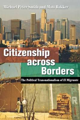 Citizenship Across Borders: The Political Transnationalism of El Migrante - Smith, Michael Peter, and Bakker, Matt