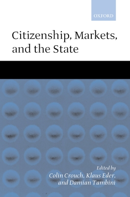 Citizenship, Markets, and the State - Crouch, Colin (Editor), and Eder, Klau (Editor), and Tambini, Damian (Editor)
