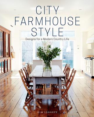 City Farmhouse Style: Designs for a Modern Country Life - Leggett, Kim, and Saylor, Alissa (Photographer)