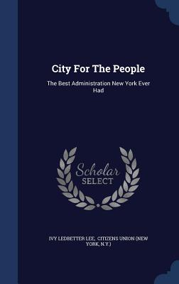 City for the People: The Best Administration New York Ever Had - Lee, Ivy Ledbetter, and N y ), and Citizens Union (New York (Creator)