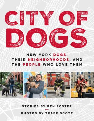 City of Dogs: New York Dogs, Their Neighborhoods, and the People Who Love Them - Foster, Ken, Dr., and Scott, Traer (Photographer)