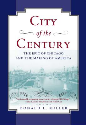 City of the Century: The Epic of Chicago and the Making of America - Miller, Donald L