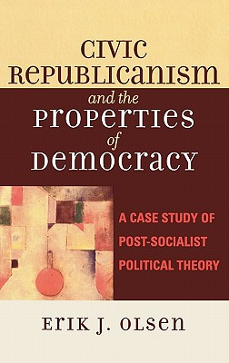 Civic Republicanism and the Properties of Democracy: A Case Study of Post-Socialist Political Theory - Olsen, Erik J