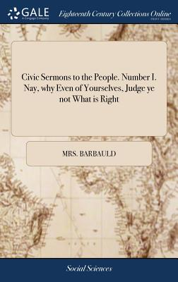 Civic Sermons to the People. Number I. Nay, Why Even of Yourselves, Judge Ye Not What Is Right - Barbauld, Anna Letitia