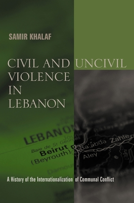 Civil and Uncivil Violence in Lebanon: A History of the Internationalization of Communal Conflict - Khalaf, Samir, Professor