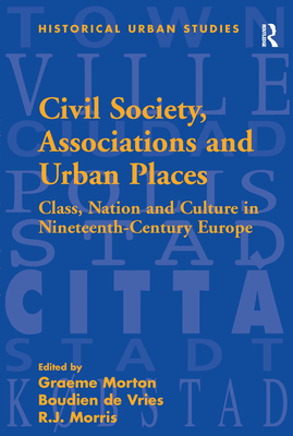 Civil Society, Associations, and Urban Places: Class, Nation, and Culture in Nineteenth-Century Europe - Morton, Graeme, Professor