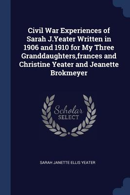 Civil War Experiences of Sarah J.Yeater Written in 1906 and 1910 for My Three Granddaughters, Frances and Christine Yeater and Jeanette Brokmeyer - Yeater, Sarah Janette Ellis