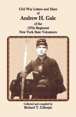 Civil War Letters and Diary of Andrew H. Gale of the 137th Regiment, New York State Volunteers - Gillespie, Richard T