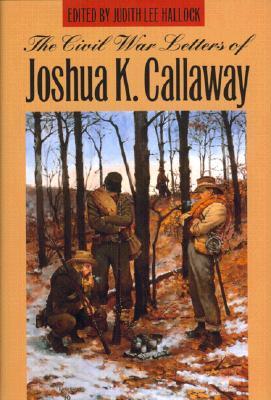 Civil War Letters of Joshua K. Callaway - Hallock, Judith L (Editor)
