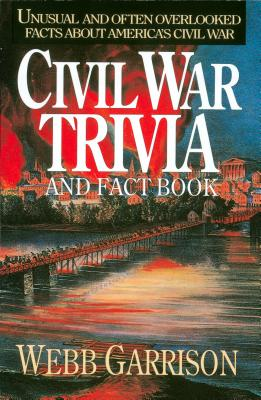 Civil War Trivia and Fact Book: Unusual and Often Overlooked Facts about America's Civil War - Garrison, Webb B