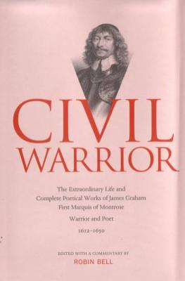 Civil Warrior: The Extraordinary Life and Complete Poetical Works of  James Graham First Marquis of Montrose - Bell, Robin (Editor)