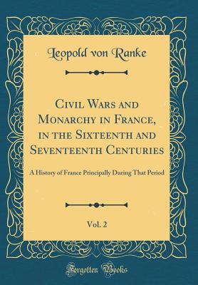 Civil Wars and Monarchy in France, in the Sixteenth and Seventeenth Centuries, Vol. 2: A History of France Principally During That Period (Classic Reprint) - Ranke, Leopold Von