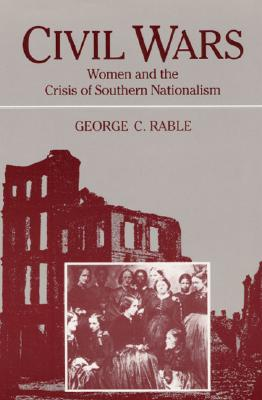 Civil Wars: Women and the Crisis of Southern Nationa - Rable, George C, Dr., PhD, and George, C Rable