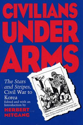 Civilians Under Arms: The Stars and Stripes, Civil War to Korea - Mitgang, Herbert (Editor)