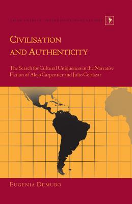 Civilisation and Authenticity: The Search for Cultural Uniqueness in the Narrative Fiction of Alejo Carpentier and Julio Cortazar - Demuro, Eugenia