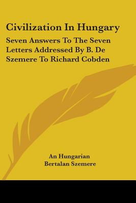 Civilization in Hungary: Seven Answers to the Seven Letters Addressed by B. de Szemere to Richard Cobden - Hungarian, and Szemere, Bertalan, and An Hungarian, Hungarian