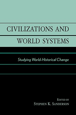 Civilizations and World Systems: Studying World-Historical Change - Sanderson, Stephen K (Editor)