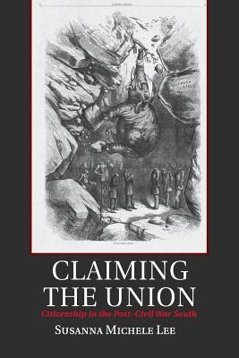 Claiming the Union: Citizenship in the Post-Civil War South - Lee, Susanna Michele