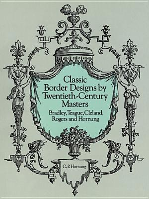 Classic Border Designs by Twentieth-Century Masters: Bradley, Teague, Cleland, Rogers and Hornung - Hornung, Clarence P (Editor)