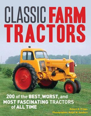 Classic Farm Tractors: 200 of the Best, Worst, and Most Fascinating Tractors of All Time - Pripps, Robert N., and Sanders, Ralph W. (Photographer)