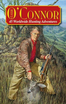 Classic O'Connor: 45 Worldwide Hunting Adventures - O'Connor, Jack, and Casada, Jim (Editor)