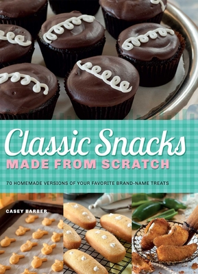 Classic Snacks Made from Scratch: 70 Homemade Versions of Your Favorite Brand-Name Treats - Barber, Casey