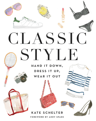 Classic Style: Hand It Down, Dress It Up, Wear It Out - Schelter, Kate, and Spade, Andy (Foreword by)