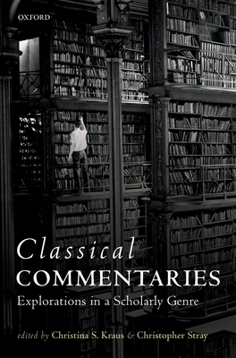 Classical Commentaries: Explorations in a Scholarly Genre - Kraus, Christina Shuttleworth (Editor), and Stray, Christopher (Editor)